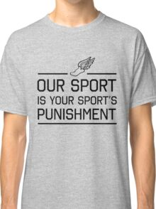 Running. Our sport is your sports punishment Classic T-Shirt