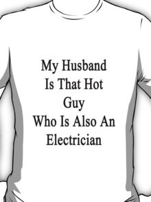 My Husband Is That Hot Guy Who Is Also An Electrician  T-Shirt