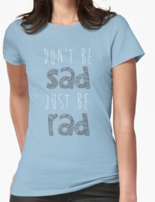 Don't be sad, just be rad. Womens Fitted T-Shirt