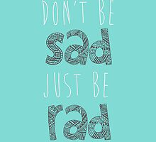 Don't be sad, just be rad. by Tiffany Larson