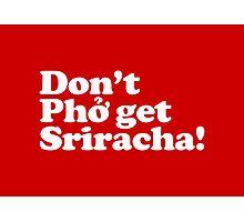 Don't Phở get Sriracha! Photographic Print