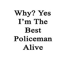 Why? Yes I'm The Best Policeman Alive  Photographic Print