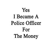 Yes I Became A Police Officer For The Money  Photographic Print