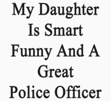My Daughter Is Smart Funny And A Great Police Officer  by supernova23