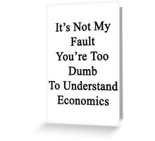 It's Not My Fault You're Too Dumb To Understand Economics  Greeting Card