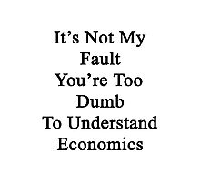 It's Not My Fault You're Too Dumb To Understand Economics  Photographic Print