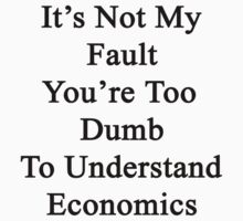 It's Not My Fault You're Too Dumb To Understand Economics  by supernova23
