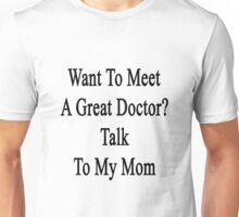 Want To Meet A Great Doctor? Talk To My Mom  Unisex T-Shirt