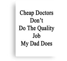 Cheap Doctors Don't Do The Quality Job My Dad Does  Canvas Print