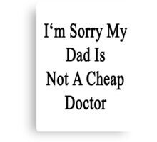 I'm Sorry My Dad Is Not A Cheap Doctor  Canvas Print
