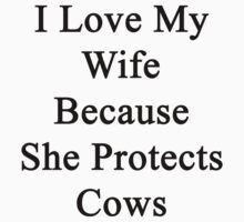I Love My Wife Because She Protects Cows  by supernova23