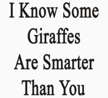 I Know Some Giraffes Are Smarter Than You  by supernova23