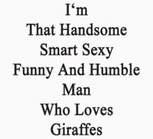 I'm That Handsome Smart Sexy Funny And Humble Man Who Loves Giraffes  by supernova23