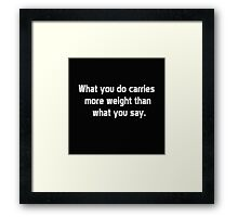 What you do carries more weight than what you say Framed Print