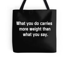 What you do carries more weight than what you say Tote Bag