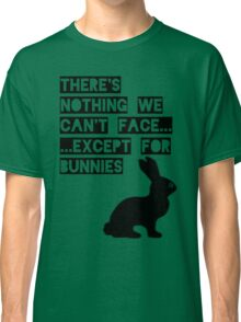 There's nothing we can't face... except for bunnies Classic T-Shirt