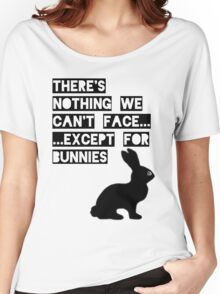 There's nothing we can't face... except for bunnies Women's Relaxed Fit T-Shirt
