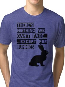 There's nothing we can't face... except for bunnies Tri-blend T-Shirt