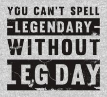 You Can't Spell Legendary Without Leg Day (distressed) by Look Human