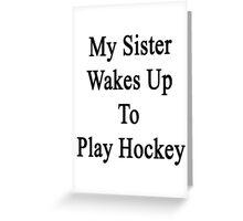 My Sister Wakes Up To Play Hockey  Greeting Card