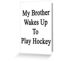 My Brother Wakes Up To Play Hockey  Greeting Card