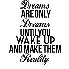 Dreams Are Only Dreams Until You Wake Up And Make Them Reality by LifeDesigned