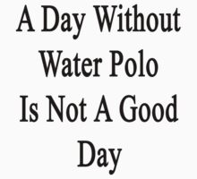A Day Without Water Polo Is Not A Good Day  by supernova23
