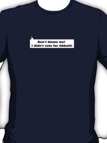 Don't blame me I didn't  vote for Abbott! T-Shirt