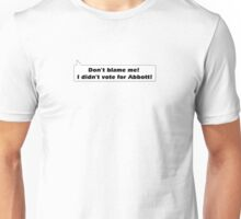 Don't blame me I didn't  vote for Abbott! Unisex T-Shirt