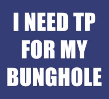 I NEED TP FOR MY BUNGHOLE! by FullBlownShirts