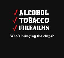 Alcohol, Tobacco, Firearms. Who is bringing the chips? Unisex T-Shirt