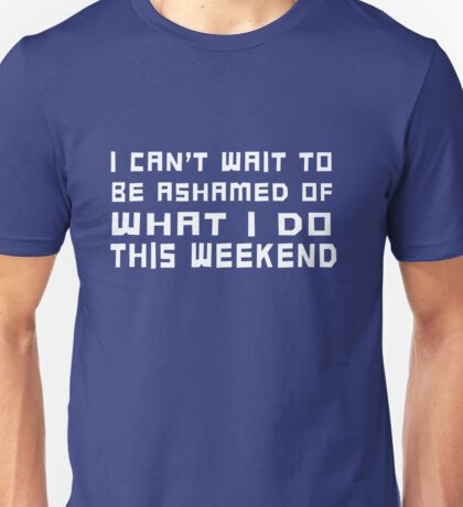 I can't wait to be ashamed of what I do this weekend Unisex T-Shirt