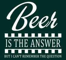 Beer is the answer but I can't remember the question by partyanimal