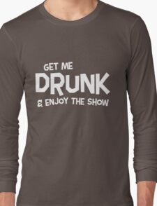 Get me drunk and enjoy the show Long Sleeve T-Shirt