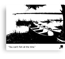 You can't fish all the time Canvas Print