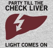 Party till the check liver light comes on by partyanimal