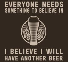 Everyone needs something to believe in. I believe I will have another beer  by partyanimal