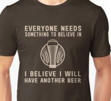 Everyone needs something to believe in. I believe I will have another beer  Unisex T-Shirt