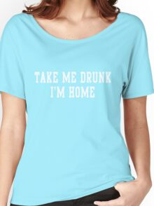 Take me drunk I'm home Women's Relaxed Fit T-Shirt