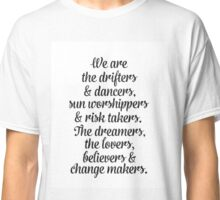 We are the drifters and dancers, sun worshippers and risk takers. The dreamers, the lovers and change makers. Classic T-Shirt
