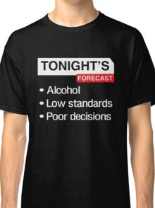 Tonight's Forecast. Alcohol, Low Standards, Poor Decisions Classic T-Shirt