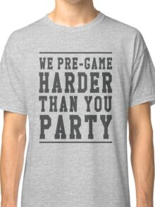 We pre-game harder than you party Classic T-Shirt