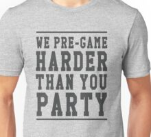 We pre-game harder than you party Unisex T-Shirt