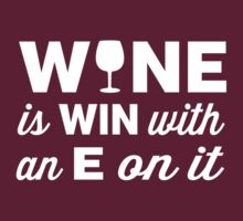 Wine is Win with an E on the end of it by partyanimal