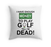 I HAVE ENOUGH MONEY TO PLAY GOLF TILL I'M DEAD Throw Pillow