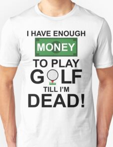 I HAVE ENOUGH MONEY TO PLAY GOLF TILL I'M DEAD T-Shirt