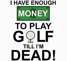 I HAVE ENOUGH MONEY TO PLAY GOLF TILL I'M DEAD Unisex T-Shirt