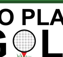 I HAVE ENOUGH MONEY TO PLAY GOLF TILL I'M DEAD Sticker