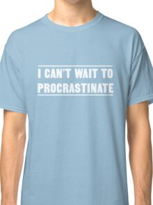I can't wait to procrastinate Classic T-Shirt