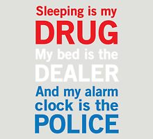Sleeping is my drug. My bed is the dealer. My alarm clock is the police T-Shirt